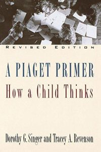 A Piaget Primer: How a Child Thinks by Dorothy G. Singer
