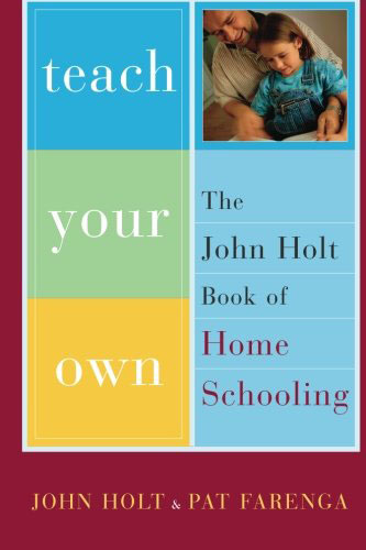 Teach Your Own by John Holt and Pat Farenga